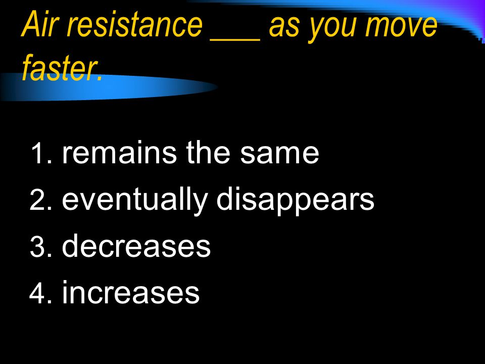 1. remains the same 2. eventually disappears 3. decreases 4. increases Air resistance ___ as you move faster.