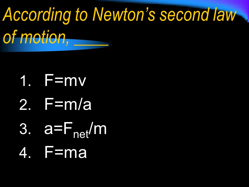 According to Newton's second law of motion, ____ 1. F=mv 2. F=m/a 3. a=F net /m 4. F=ma