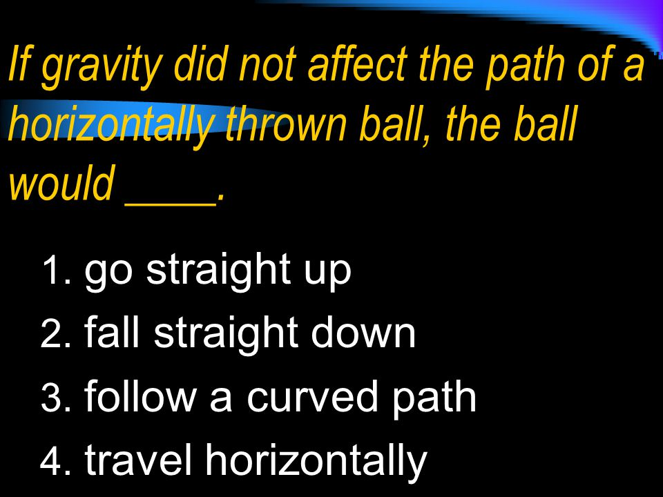 If gravity did not affect the path of a horizontally thrown ball, the ball would ____. 1. go straight up 2. fall straight down 3. follow a curved path