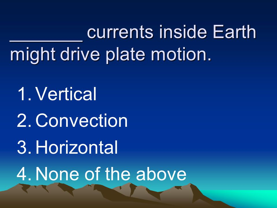 _______ currents inside Earth might drive plate motion. 1.Vertical 2.Convection 3.Horizontal 4.None of the above