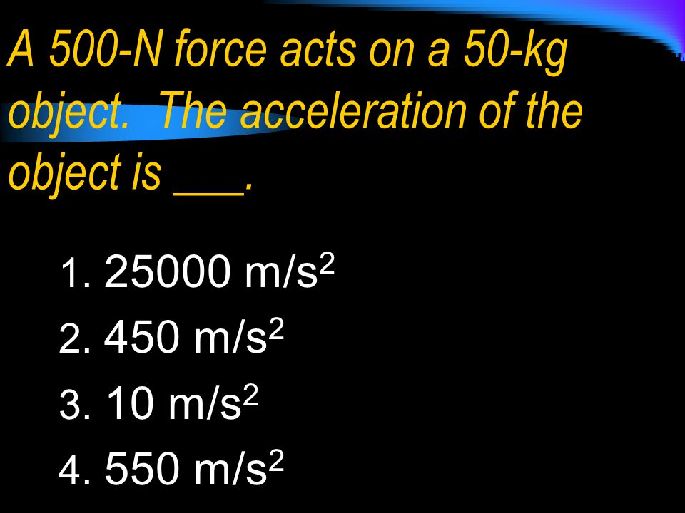 A 500-N force acts on a 50-kg object. The acceleration of the object is ___. 1. 25000 m/s 2 2. 450 m/s 2 3. 10 m/s 2 4. 550 m/s 2