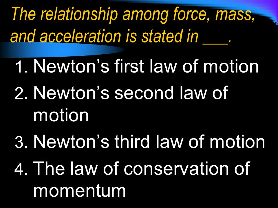 The relationship among force, mass, and acceleration is stated in ___. 1. Newton's first law of motion 2. Newton's second law of motion 3. Newton's th