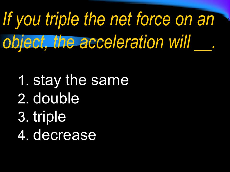 If you triple the net force on an object, the acceleration will __. 1. stay the same 2. double 3. triple 4. decrease