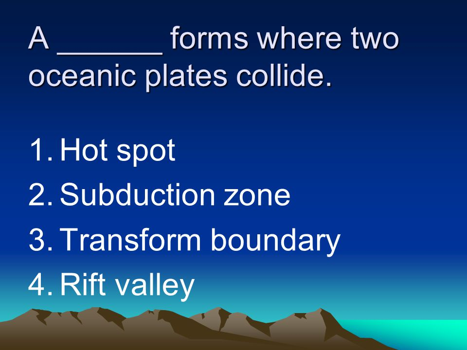 A ______ forms where two oceanic plates collide. 1.Hot spot 2.Subduction zone 3.Transform boundary 4.Rift valley