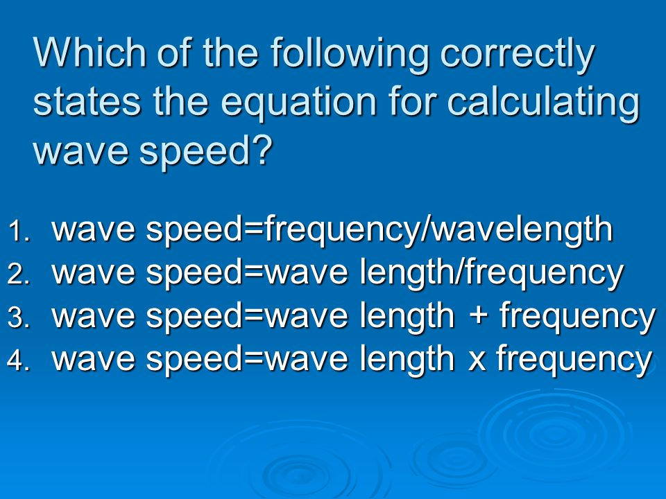 Which of the following correctly states the equation for calculating wave speed? 1. wave speed=frequency/wavelength 2. wave speed=wave length/frequenc
