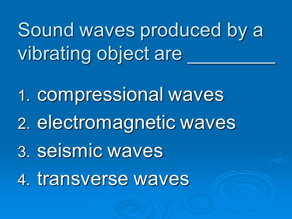 Sound waves produced by a vibrating object are ________ 1. compressional waves 2. electromagnetic waves 3. seismic waves 4. transverse waves