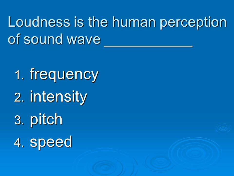 Loudness is the human perception of sound wave ___________ 1. frequency 2. intensity 3. pitch 4. speed