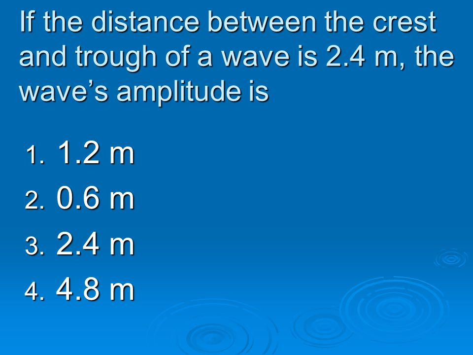 If the distance between the crest and trough of a wave is 2.4 m, the wave's amplitude is 1. 1.2 m 2. 0.6 m 3. 2.4 m 4. 4.8 m