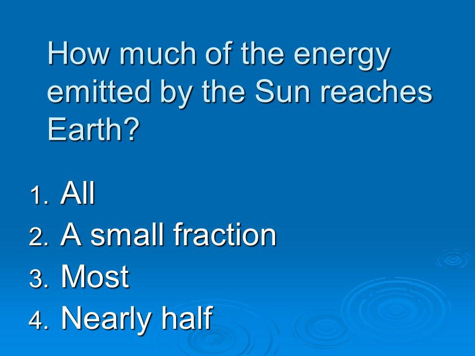 How much of the energy emitted by the Sun reaches Earth? 1. All 2. A small fraction 3. Most 4. Nearly half