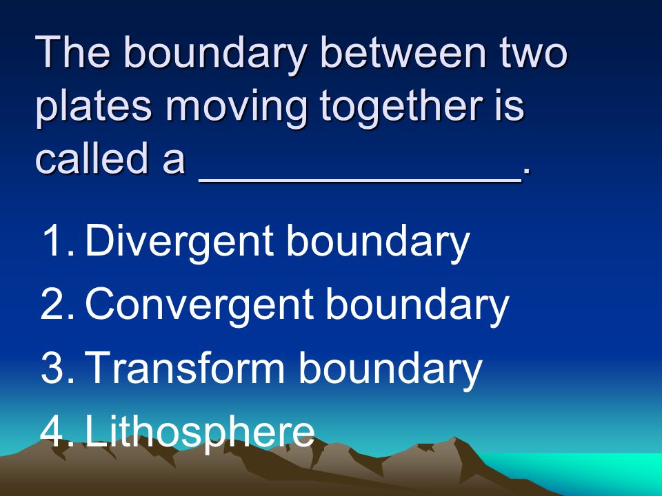 The boundary between two plates moving together is called a _____________. 1.Divergent boundary 2.Convergent boundary 3.Transform boundary 4.Lithosphe