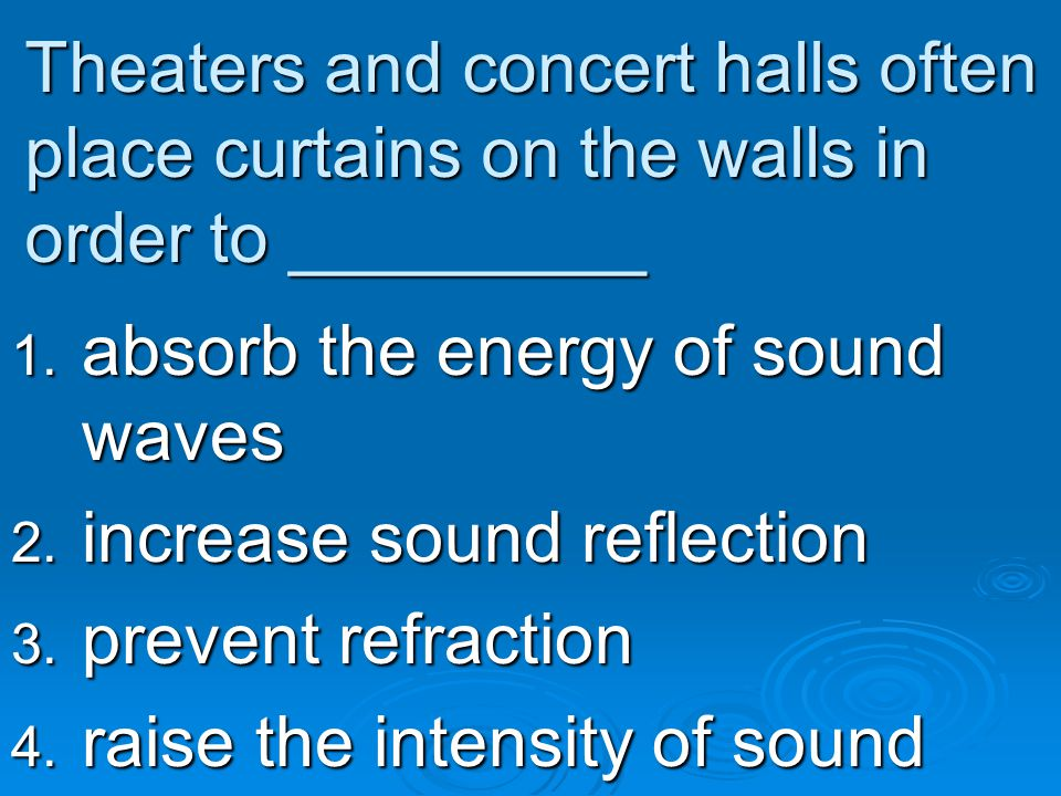 Theaters and concert halls often place curtains on the walls in order to _________ 1. absorb the energy of sound waves 2. increase sound reflection 3.