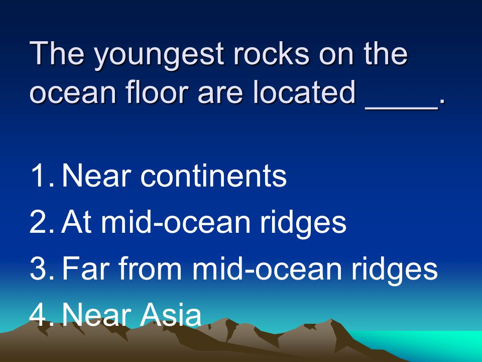 The youngest rocks on the ocean floor are located ____. 1.Near continents 2.At mid-ocean ridges 3.Far from mid-ocean ridges 4.Near Asia