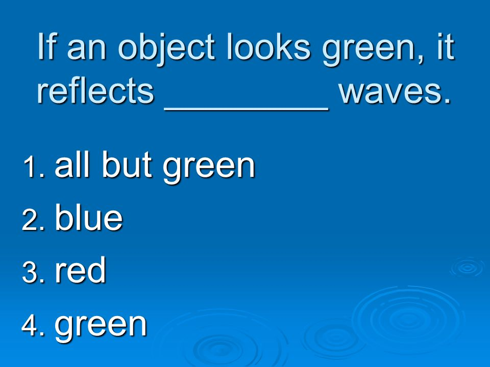 If an object looks green, it reflects ________ waves. 1. all but green 2. blue 3. red 4. green
