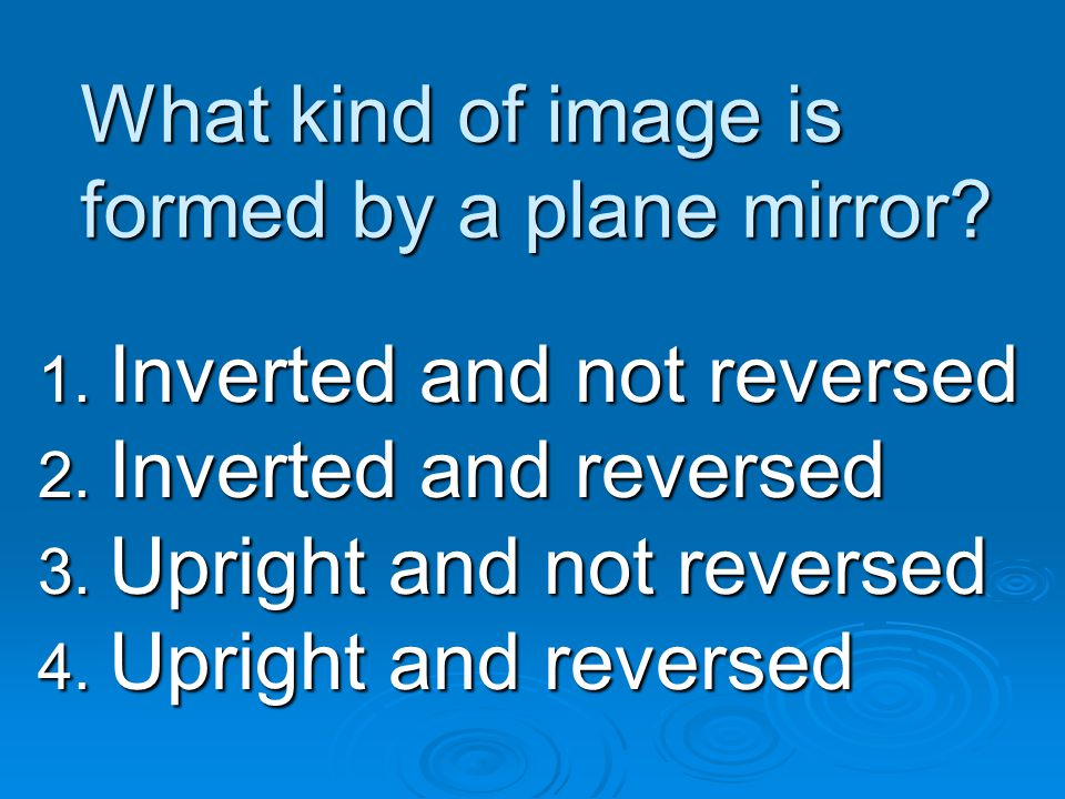 What kind of image is formed by a plane mirror? 1. Inverted and not reversed 2. Inverted and reversed 3. Upright and not reversed 4. Upright and rever