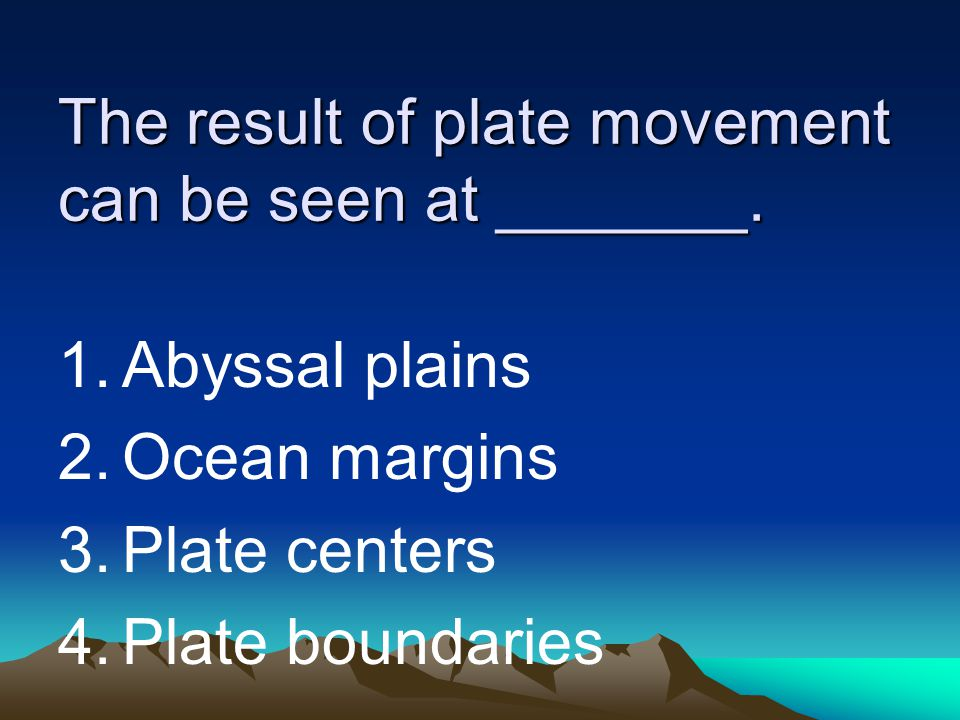 The result of plate movement can be seen at _______. 1.Abyssal plains 2.Ocean margins 3.Plate centers 4.Plate boundaries