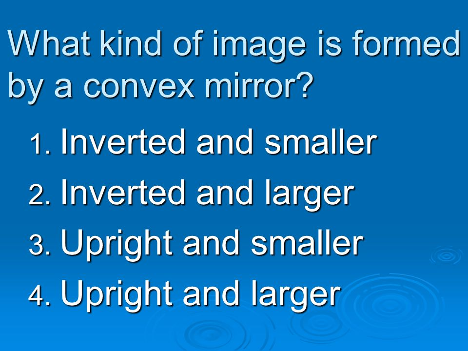 What kind of image is formed by a convex mirror? 1. Inverted and smaller 2. Inverted and larger 3. Upright and smaller 4. Upright and larger