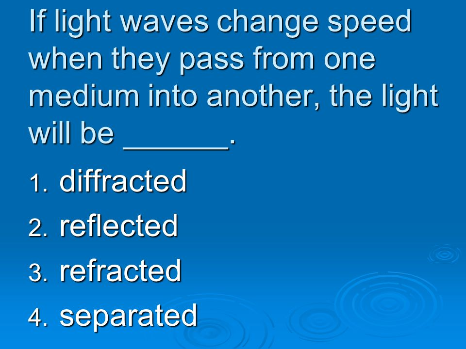 If light waves change speed when they pass from one medium into another, the light will be ______. 1. diffracted 2. reflected 3. refracted 4. separate
