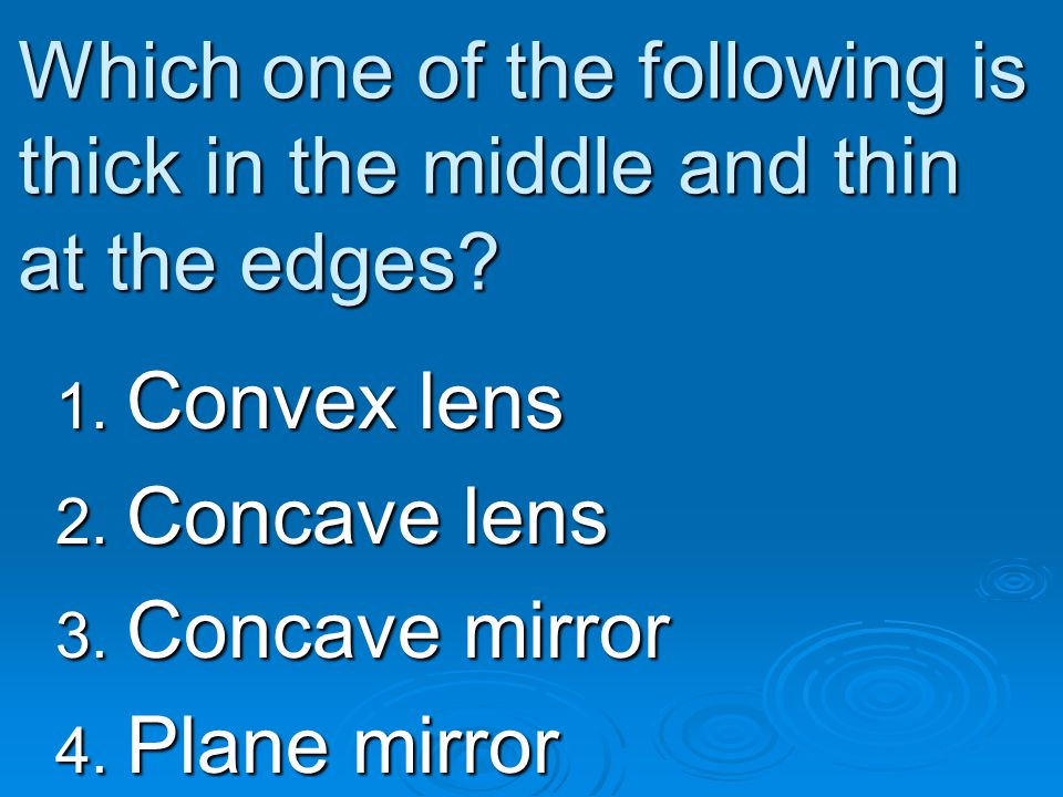 Which one of the following is thick in the middle and thin at the edges? 1. Convex lens 2. Concave lens 3. Concave mirror 4. Plane mirror