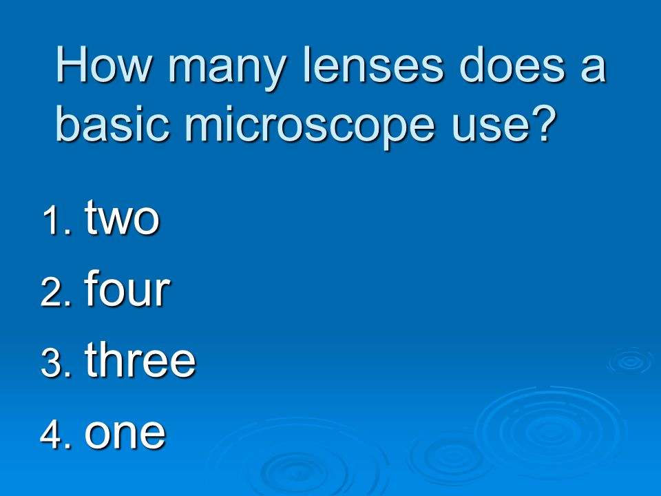 How many lenses does a basic microscope use? 1. two 2. four 3. three 4. one