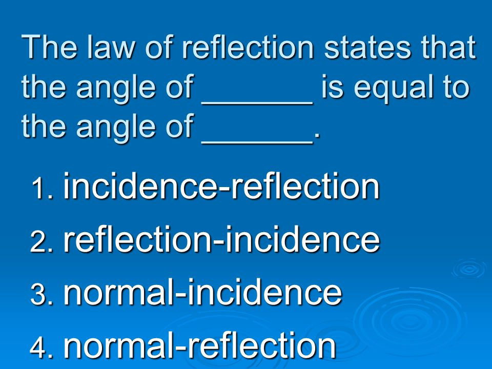 The law of reflection states that the angle of ______ is equal to the angle of ______. 1. incidence-reflection 2. reflection-incidence 3. normal-incid