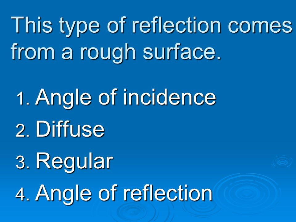 This type of reflection comes from a rough surface. 1. Angle of incidence 2. Diffuse 3. Regular 4. Angle of reflection