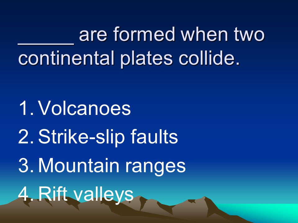 _____ are formed when two continental plates collide. 1.Volcanoes 2.Strike-slip faults 3.Mountain ranges 4.Rift valleys