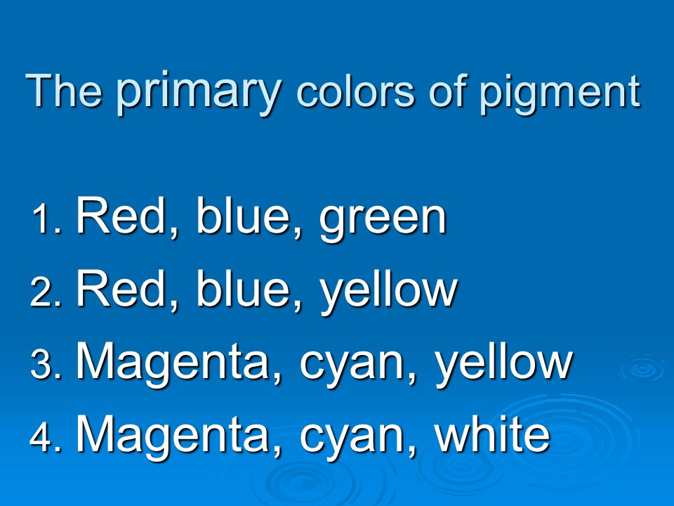 The primary colors of pigment 1. Red, blue, green 2. Red, blue, yellow 3. Magenta, cyan, yellow 4. Magenta, cyan, white