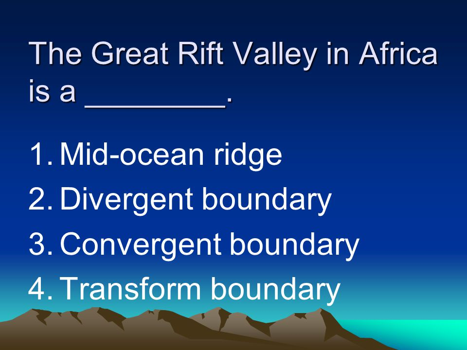 The Great Rift Valley in Africa is a ________. 1.Mid-ocean ridge 2.Divergent boundary 3.Convergent boundary 4.Transform boundary