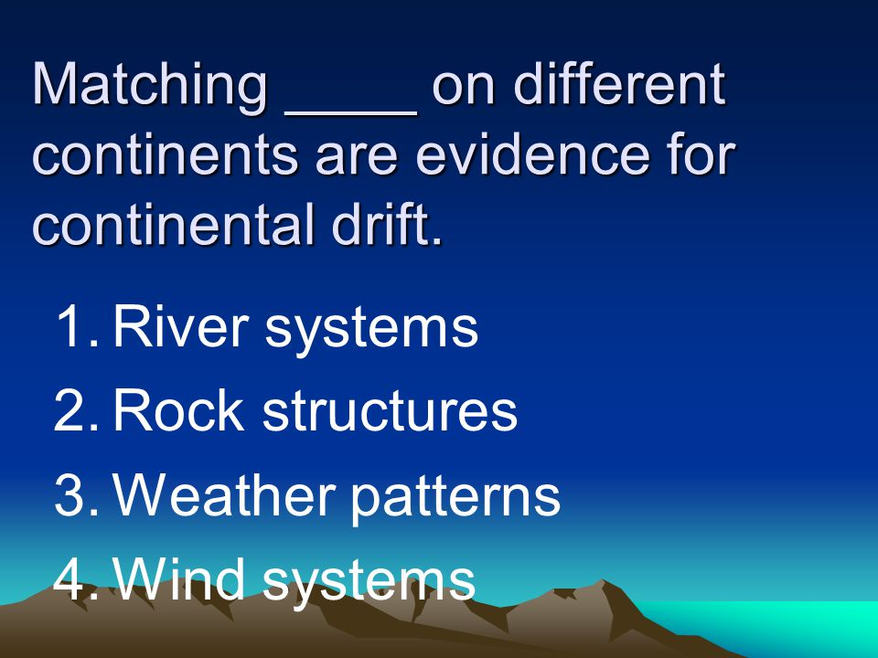 Matching ____ on different continents are evidence for continental drift. 1.River systems 2.Rock structures 3.Weather patterns 4.Wind systems