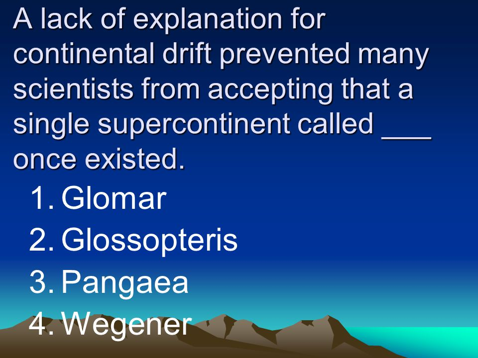 A lack of explanation for continental drift prevented many scientists from accepting that a single supercontinent called ___ once existed. 1.Glomar 2.