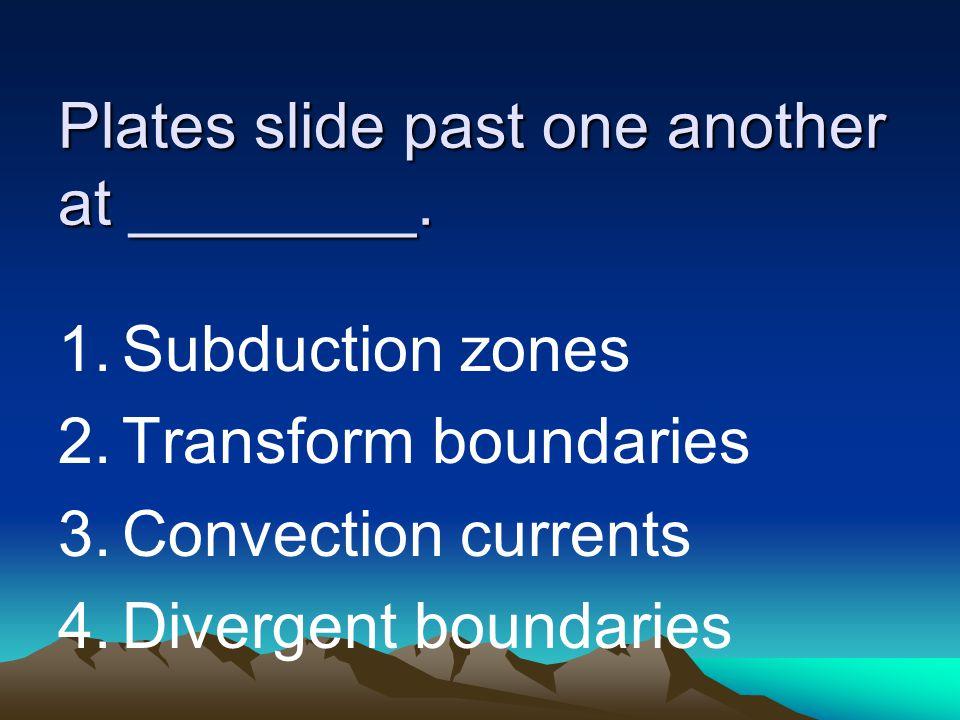 Plates slide past one another at ________. 1.Subduction zones 2.Transform boundaries 3.Convection currents 4.Divergent boundaries