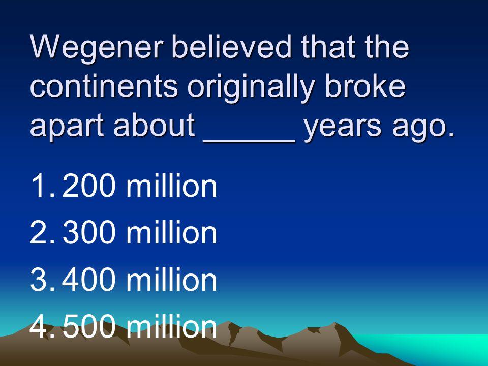 Wegener believed that the continents originally broke apart about _____ years ago. 1.200 million 2.300 million 3.400 million 4.500 million