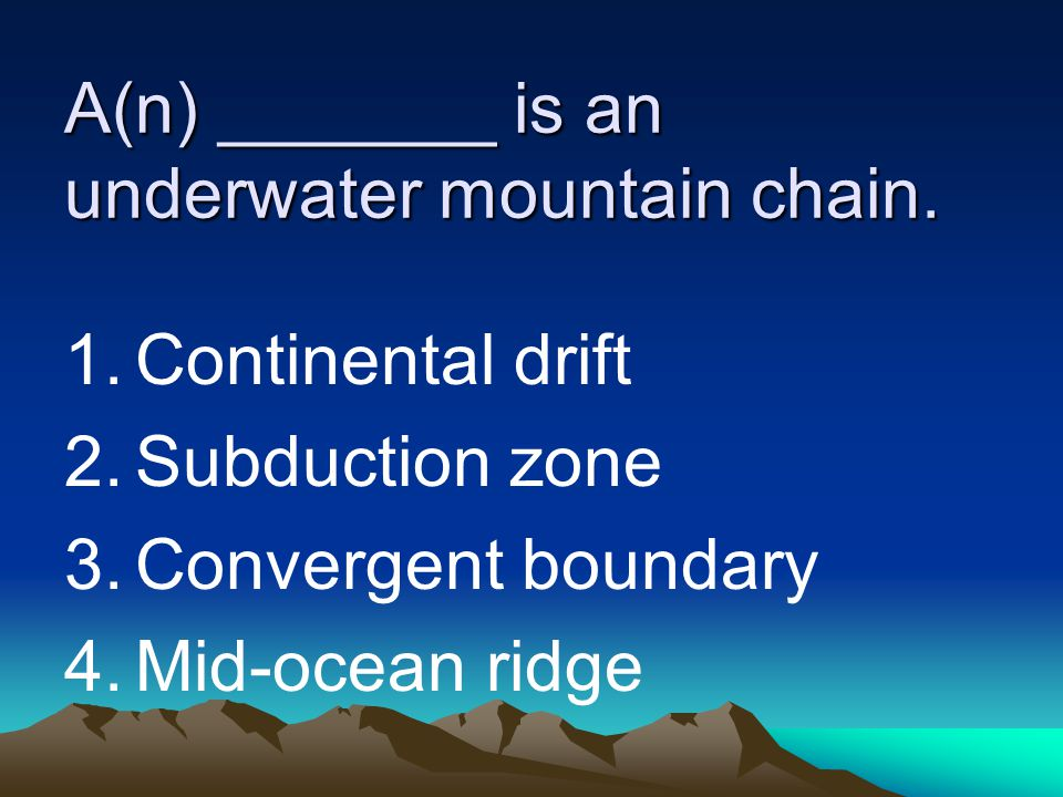 A(n) _______ is an underwater mountain chain. 1.Continental drift 2.Subduction zone 3.Convergent boundary 4.Mid-ocean ridge