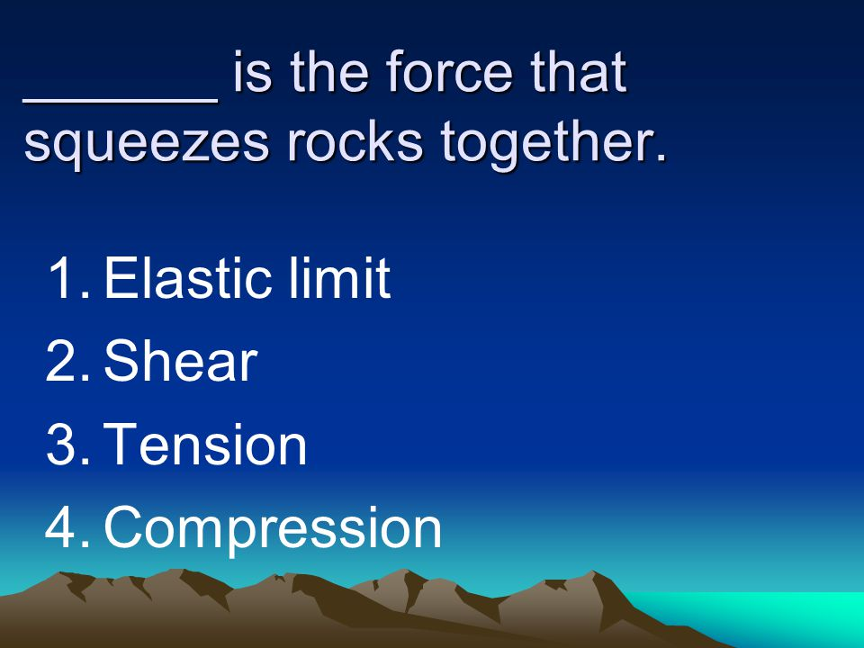 ______ is the force that squeezes rocks together. 1.Elastic limit 2.Shear 3.Tension 4.Compression