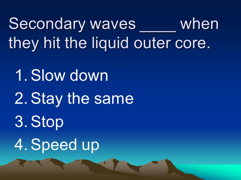 Secondary waves ____ when they hit the liquid outer core. 1.Slow down 2.Stay the same 3.Stop 4.Speed up