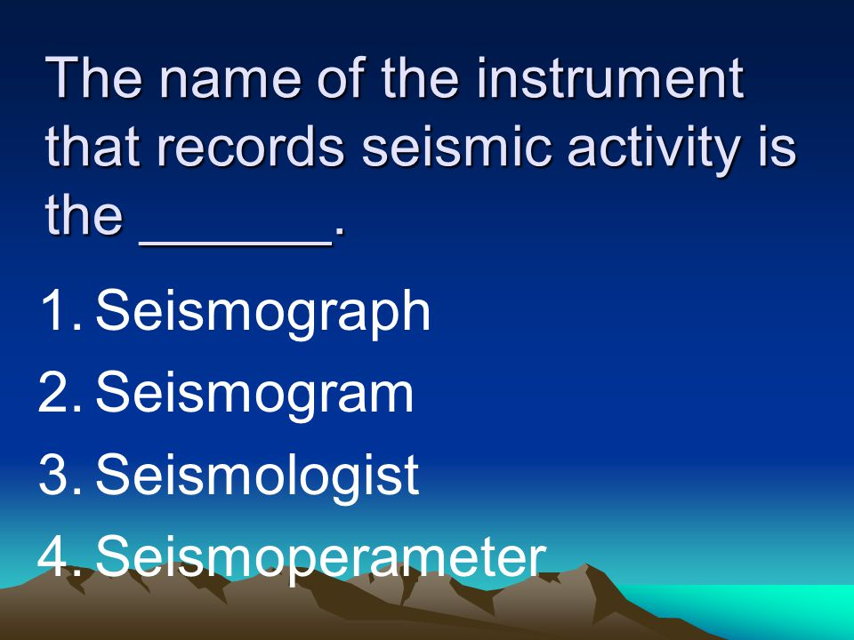 The name of the instrument that records seismic activity is the ______. 1.Seismograph 2.Seismogram 3.Seismologist 4.Seismoperameter