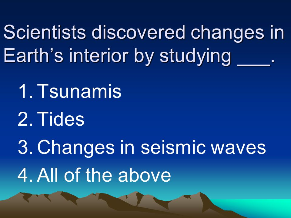 Scientists discovered changes in Earth's interior by studying ___. 1.Tsunamis 2.Tides 3.Changes in seismic waves 4.All of the above