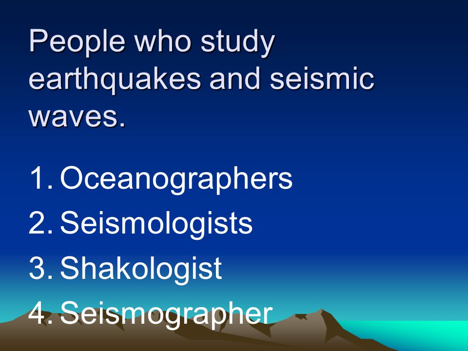 People who study earthquakes and seismic waves. 1.Oceanographers 2.Seismologists 3.Shakologist 4.Seismographer