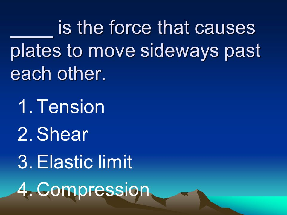 ____ is the force that causes plates to move sideways past each other. 1.Tension 2.Shear 3.Elastic limit 4.Compression
