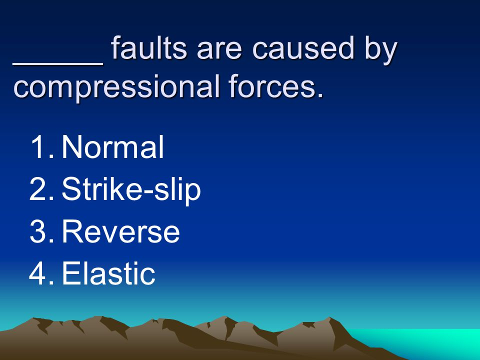_____ faults are caused by compressional forces. 1.Normal 2.Strike-slip 3.Reverse 4.Elastic