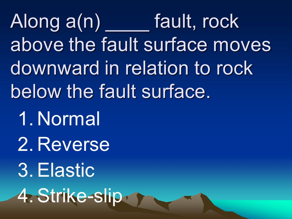 Along a(n) ____ fault, rock above the fault surface moves downward in relation to rock below the fault surface. 1.Normal 2.Reverse 3.Elastic 4.Strike-