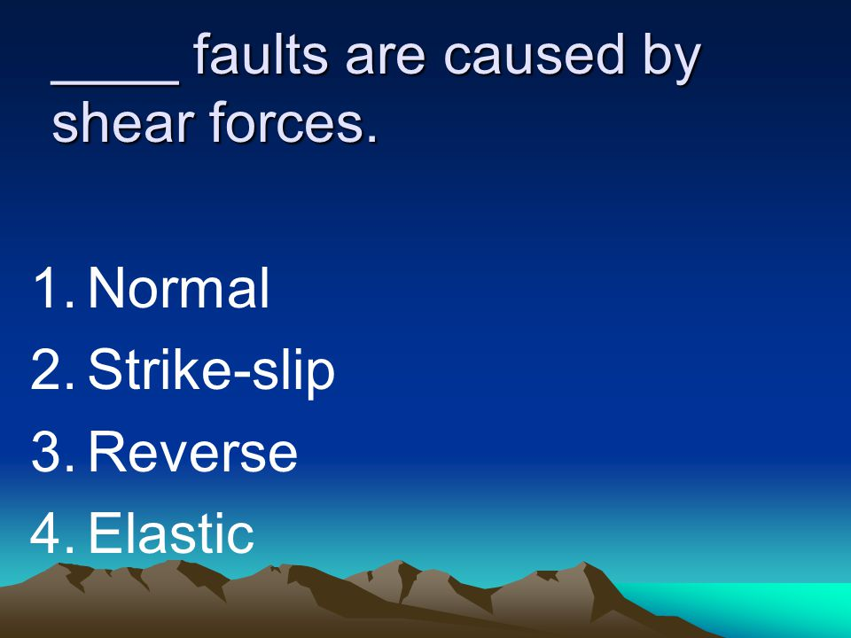 ____ faults are caused by shear forces. 1.Normal 2.Strike-slip 3.Reverse 4.Elastic