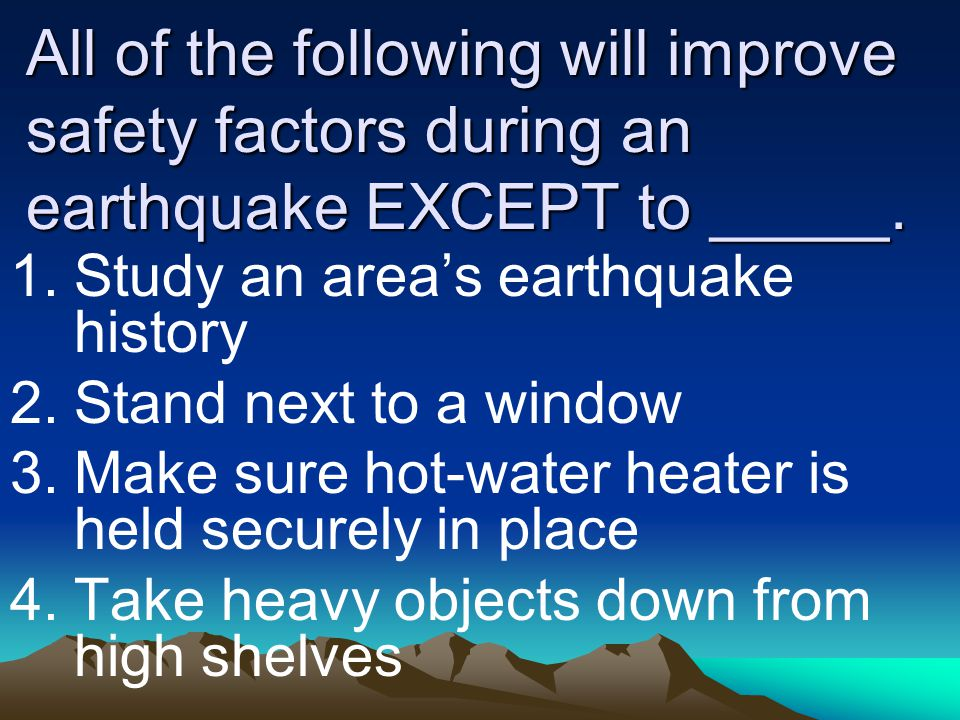 All of the following will improve safety factors during an earthquake EXCEPT to _____. 1.Study an area's earthquake history 2.Stand next to a window 3