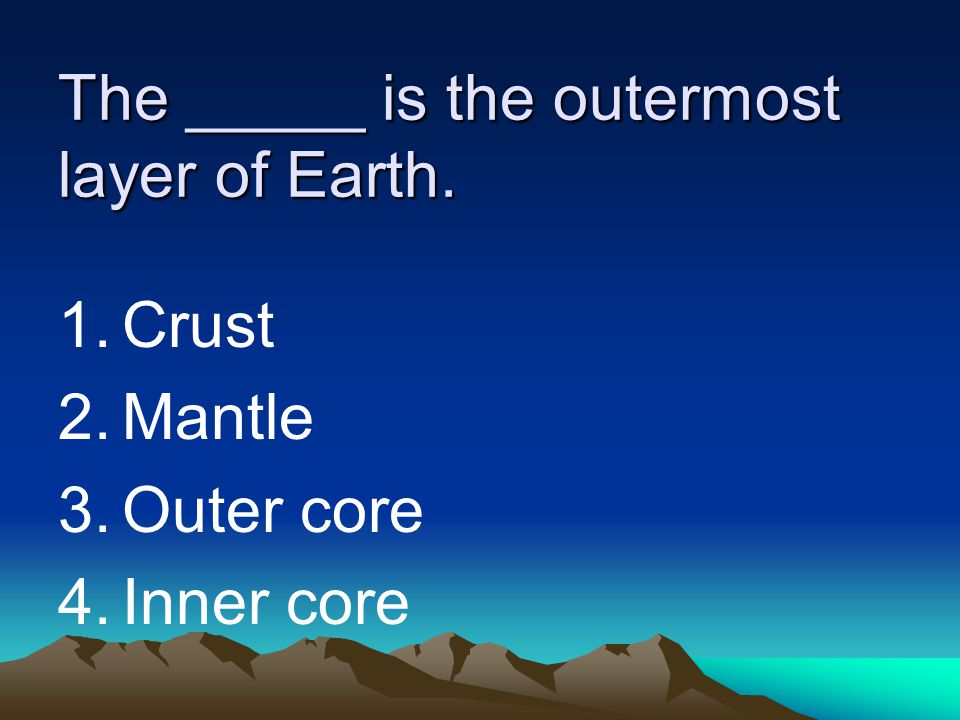 The _____ is the outermost layer of Earth. 1.Crust 2.Mantle 3.Outer core 4.Inner core