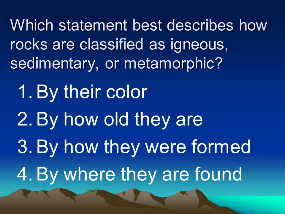 Which statement best describes how rocks are classified as igneous, sedimentary, or metamorphic? 1.By their color 2.By how old they are 3.By how they