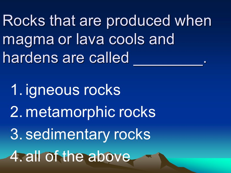Rocks that are produced when magma or lava cools and hardens are called ________. 1.igneous rocks 2.metamorphic rocks 3.sedimentary rocks 4.all of the