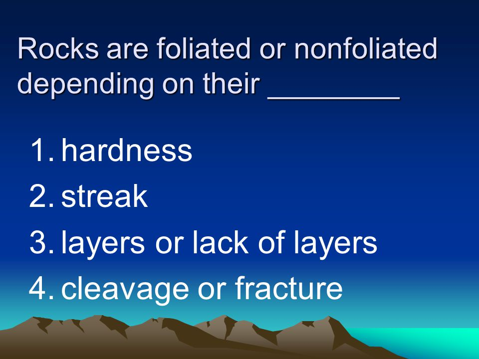 Rocks are foliated or nonfoliated depending on their ________ 1.hardness 2.streak 3.layers or lack of layers 4.cleavage or fracture