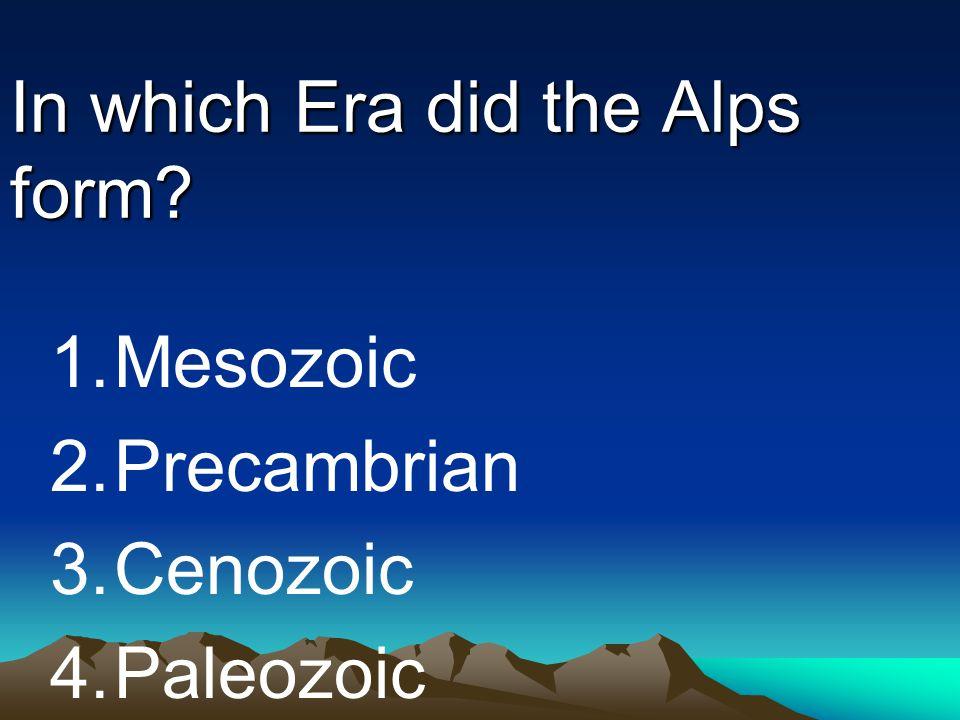 In which Era did the Alps form? 1.Mesozoic 2.Precambrian 3.Cenozoic 4.Paleozoic