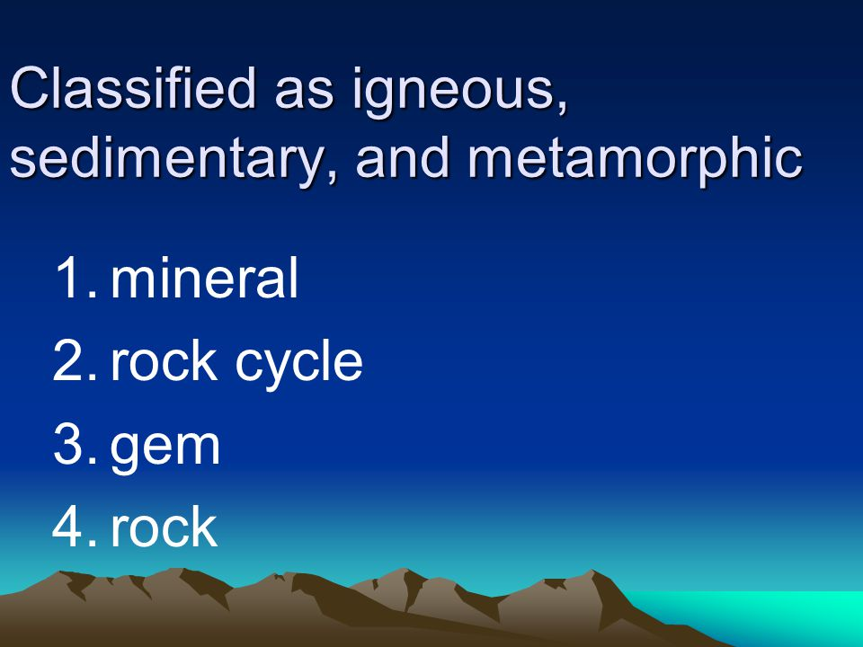 Classified as igneous, sedimentary, and metamorphic 1.mineral 2.rock cycle 3.gem 4.rock