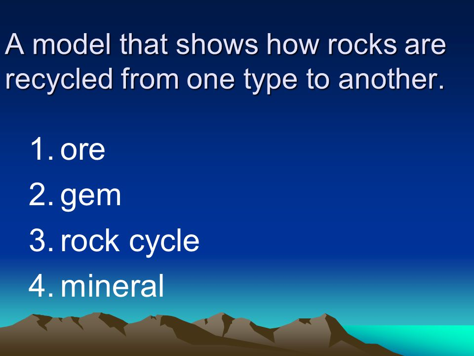 A model that shows how rocks are recycled from one type to another. 1.ore 2.gem 3.rock cycle 4.mineral